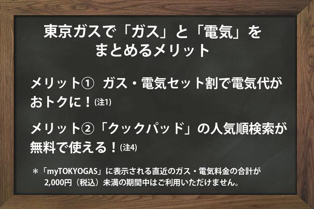 東京ガスで「ガス」と「電気」をまとめるメリットは、①ガス・電気セット割で電気代がおトクになること、②「クックパッド」の人気順検索が無料で使える(ただしmyTOKYOGASに表示される直近のガス・電気料金の合計が2,000円(税込)未満の期間中はご利用いただけません)