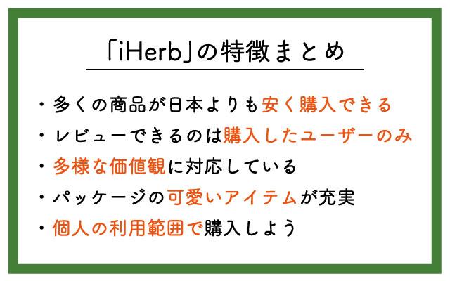 「iHerb」の特徴は ・個人輸入扱いで多くの商品が安く購入できる ・購入したユーザーしかレビューできない ・多様な価値観に対応している ・パッケージの可愛いアイテムが充実 ・個人の利用範囲で購入しよう