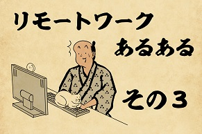 【山田全自動連載】リモートワークあるあるでござる -その3-
